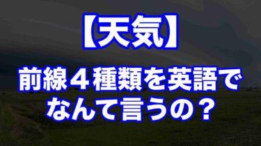 【天気】前線4種類を英語で言うと?その特徴とは…