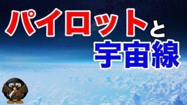 パイロットと放射線被曝【華やかな世界の裏で、宇宙線やガンとの戦い】
